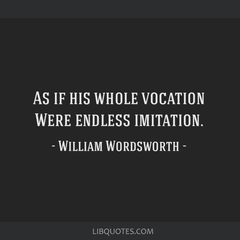 As if his whole vocation Were endless imitation.