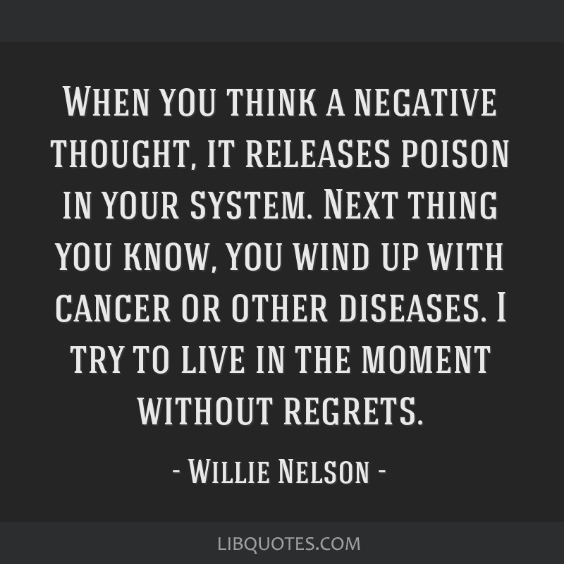 When you think a negative thought, it releases poison in your system. Next thing you know, you wind up with cancer or other diseases. I try to live...