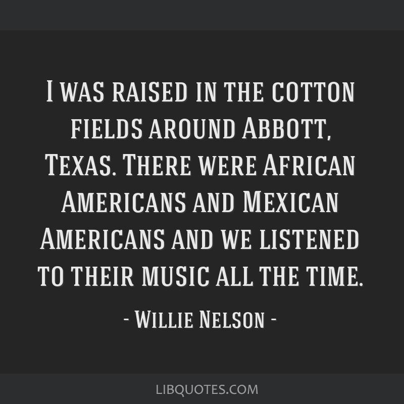 I was raised in the cotton fields around Abbott, Texas. There were African Americans and Mexican Americans and we listened to their music all the...