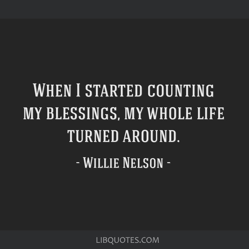When I started counting my blessings, my whole life turned around.