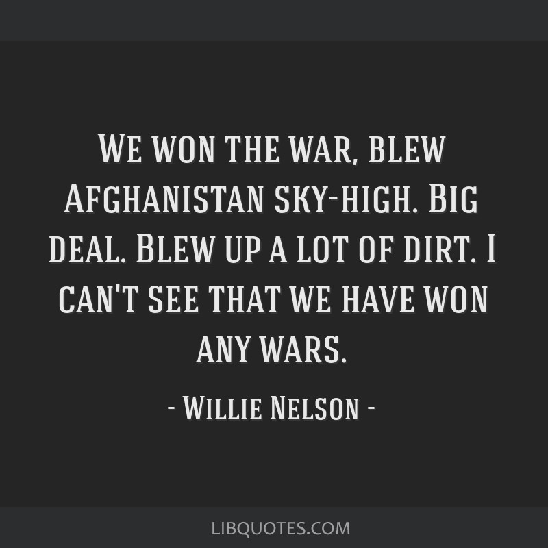 We won the war, blew Afghanistan sky-high. Big deal. Blew up a lot of dirt. I can't see that we have won any wars.