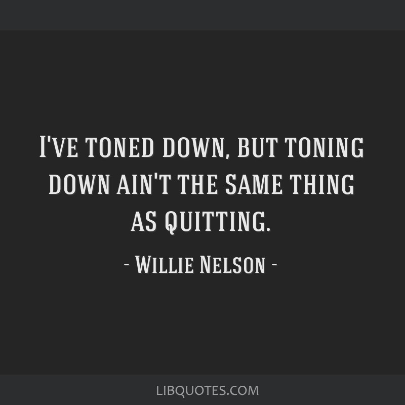 I've toned down, but toning down ain't the same thing as quitting.