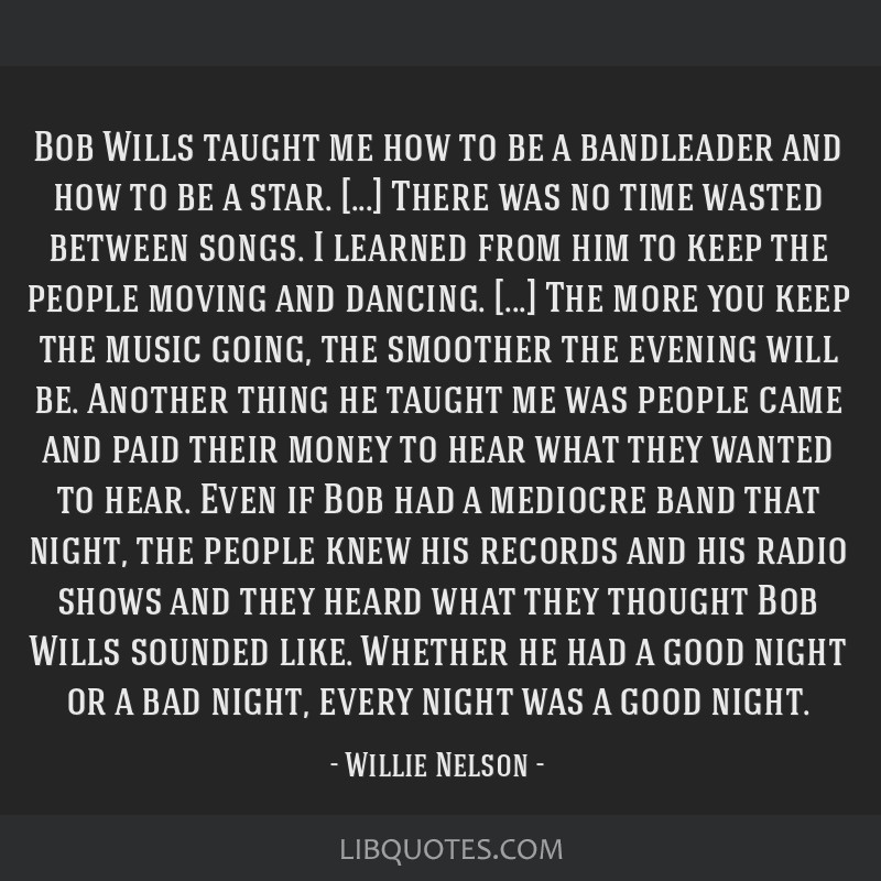 Bob Wills taught me how to be a bandleader and how to be a star. [...] There was no time wasted between songs. I learned from him to keep the people...