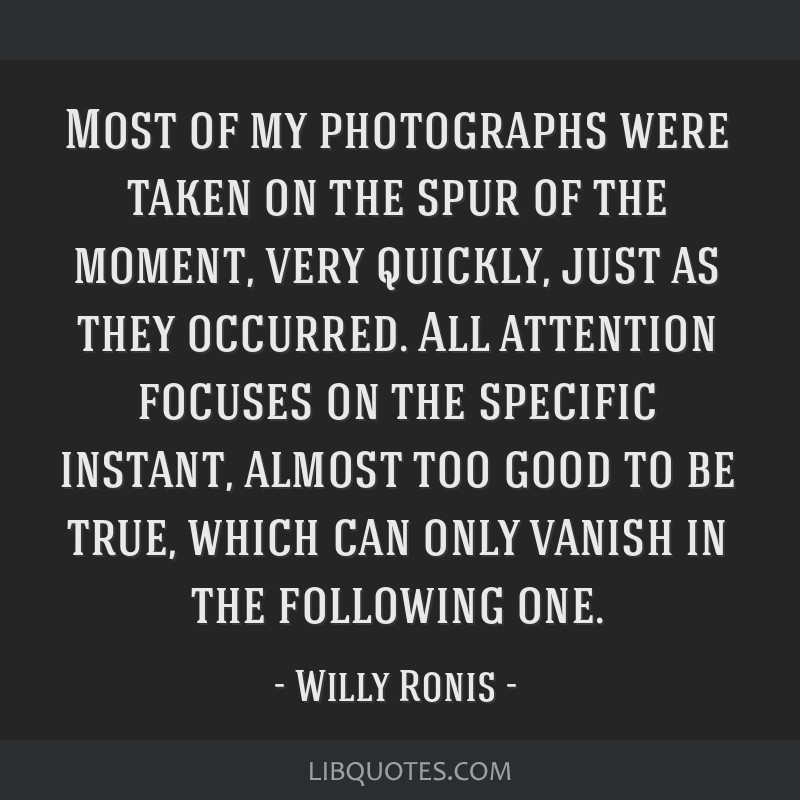 Most of my photographs were taken on the spur of the moment, very quickly, just as they occurred. All attention focuses on the specific instant,...