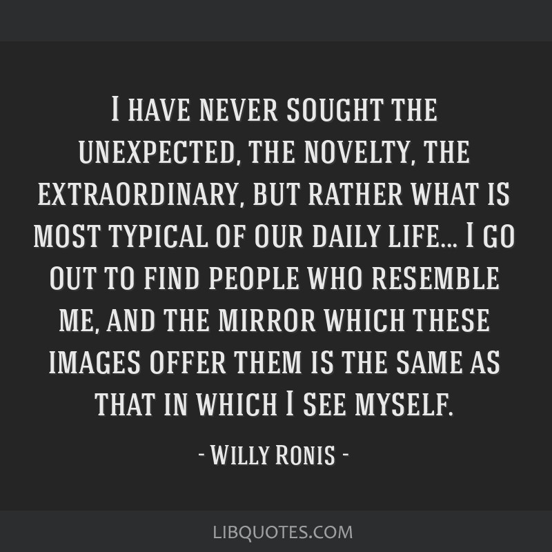 I have never sought the unexpected, the novelty, the extraordinary, but rather what is most typical of our daily life... I go out to find people who...