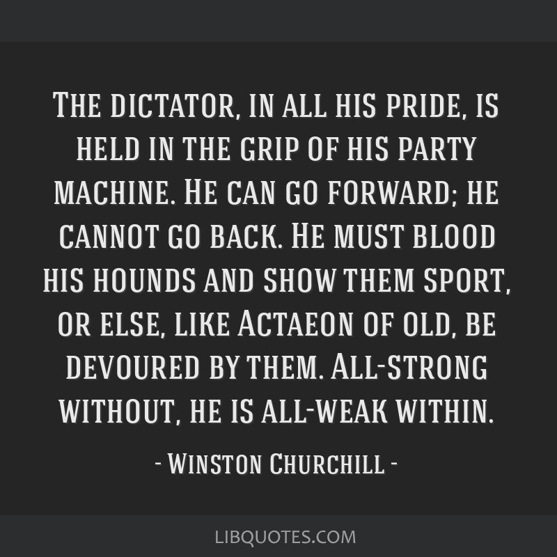 The dictator, in all his pride, is held in the grip of his party machine. He can go forward; he cannot go back. He must blood his hounds and show...