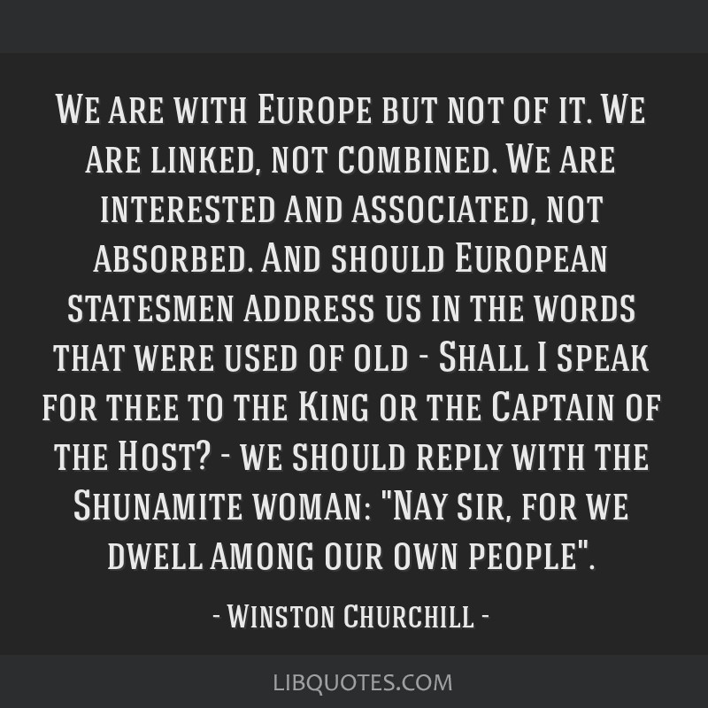 We are with Europe but not of it. We are linked, not combined. We are interested and associated, not absorbed. And should European statesmen address...