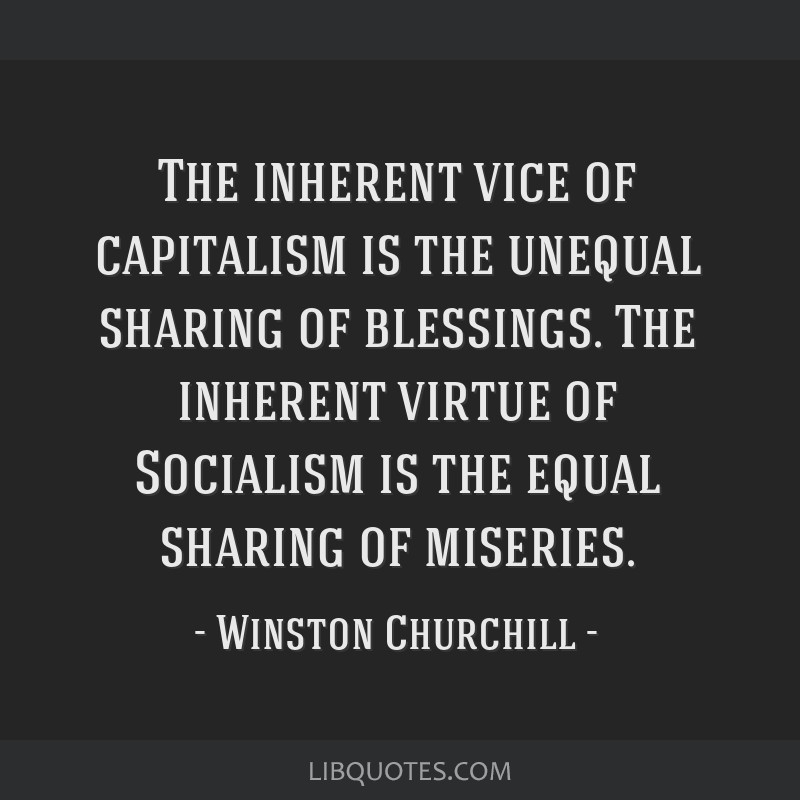 the inherent vice of capitalism is the unequal sharing of riches the inherent virtue of socialism is Chris meikle is on facebook  the inherent vice of capitalism is the unequal sharing of blessings the inherent virtue of socialism is the equal sharing of miseries.