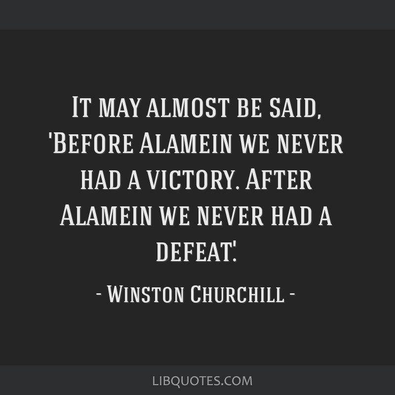 It may almost be said, 'Before Alamein we never had a victory. After Alamein we never had a defeat.'