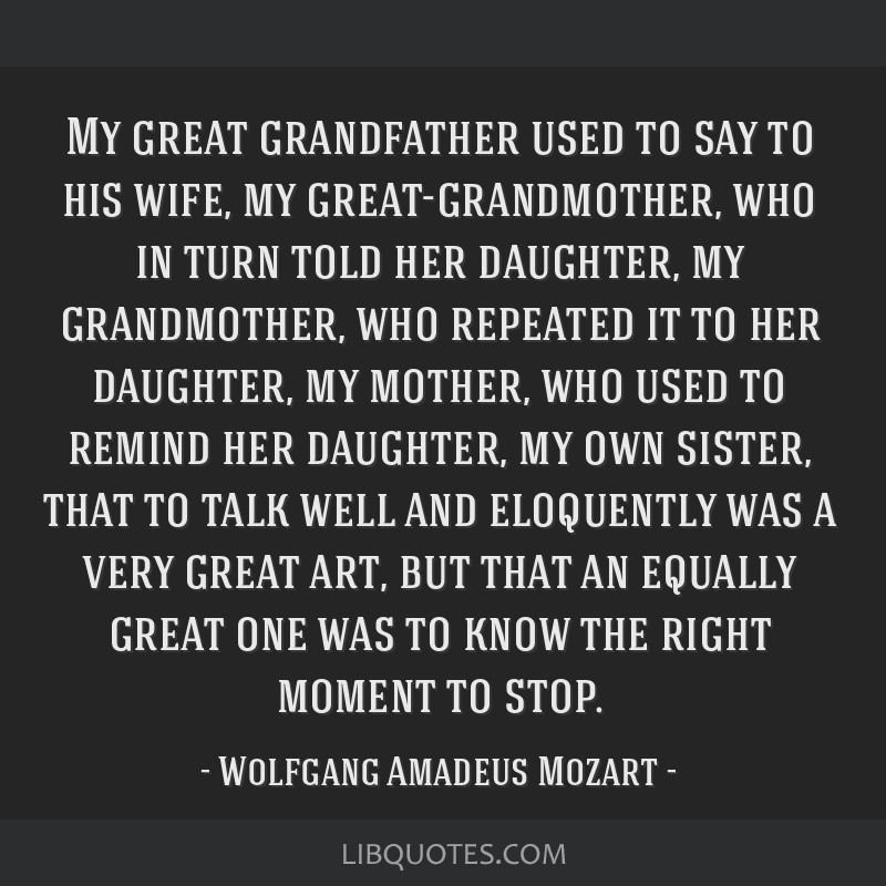 My great grandfather used to say to his wife, my great-grandmother, who in turn told her daughter, my grandmother, who repeated it to her daughter,...