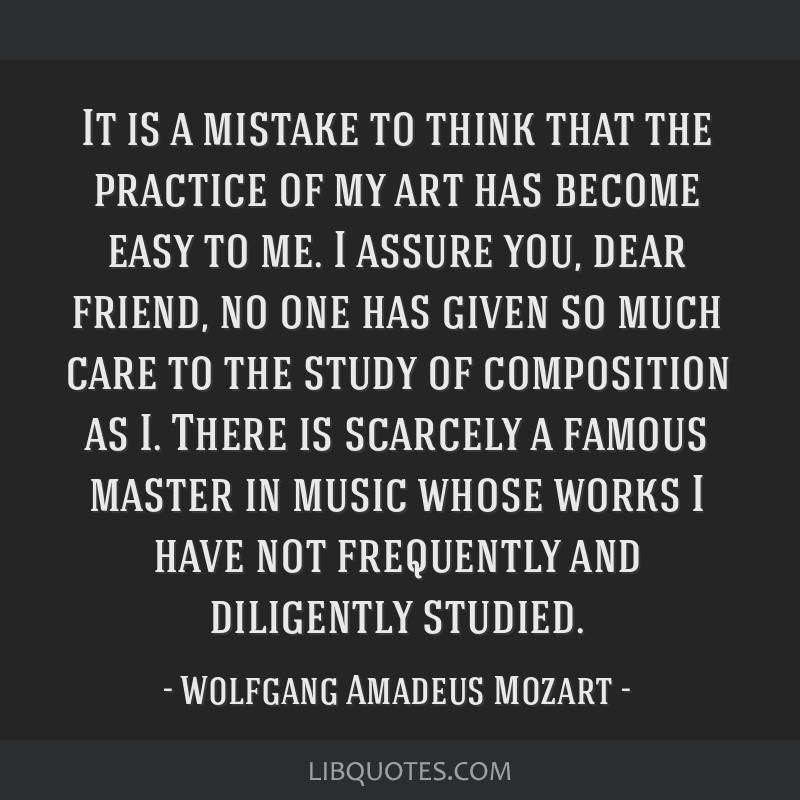 It is a mistake to think that the practice of my art has become easy to me. I assure you, dear friend, no one has given so much care to the study of...