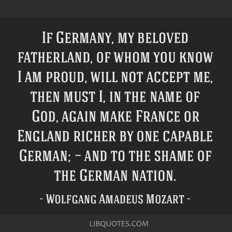 If Germany, my beloved fatherland, of whom you know I am proud, will not accept me, then must I, in the name of God, again make France or England...