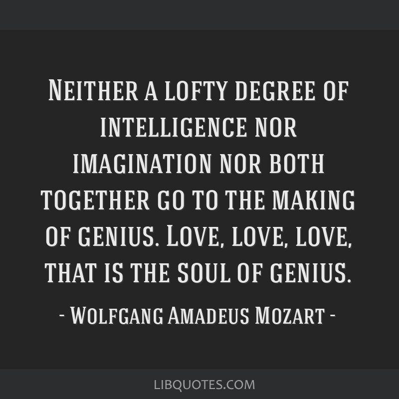 Neither a lofty degree of intelligence nor imagination nor both together go to the making of genius. Love, love, love, that is the soul of genius.