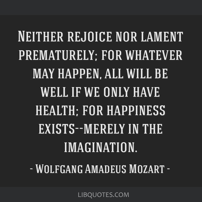 Neither rejoice nor lament prematurely; for whatever may happen, all will be well if we only have health; for happiness exists--merely in the...