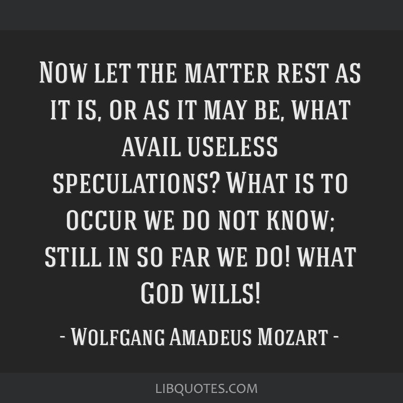 Now let the matter rest as it is, or as it may be, what avail useless speculations? What is to occur we do not know; still in so far we do! what God...