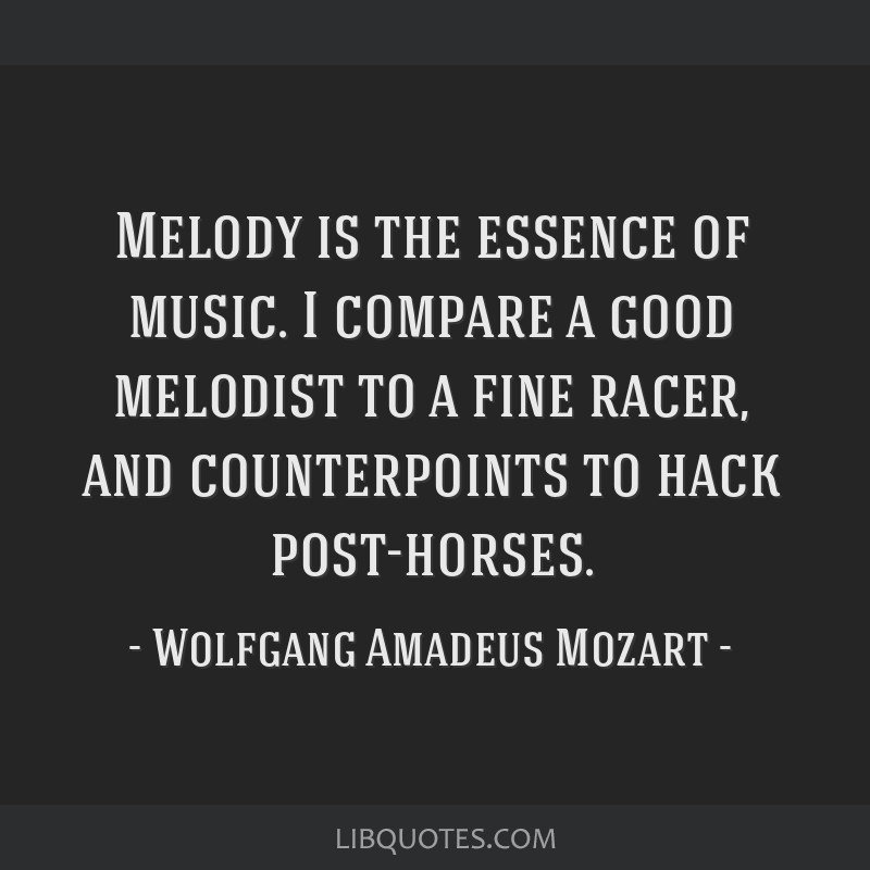 Melody is the essence of music. I compare a good melodist to a fine racer, and counterpoints to hack post-horses.