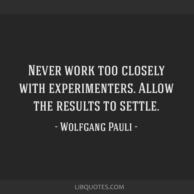 Never work too closely with experimenters. Allow the results to settle.