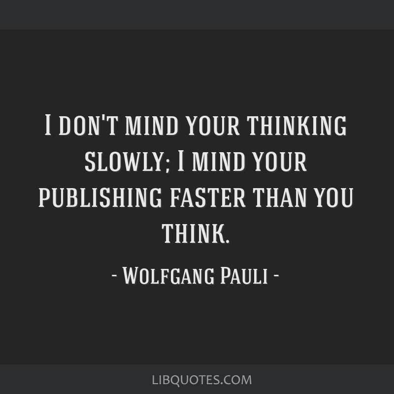 I don't mind your thinking slowly; I mind your publishing faster than you think.