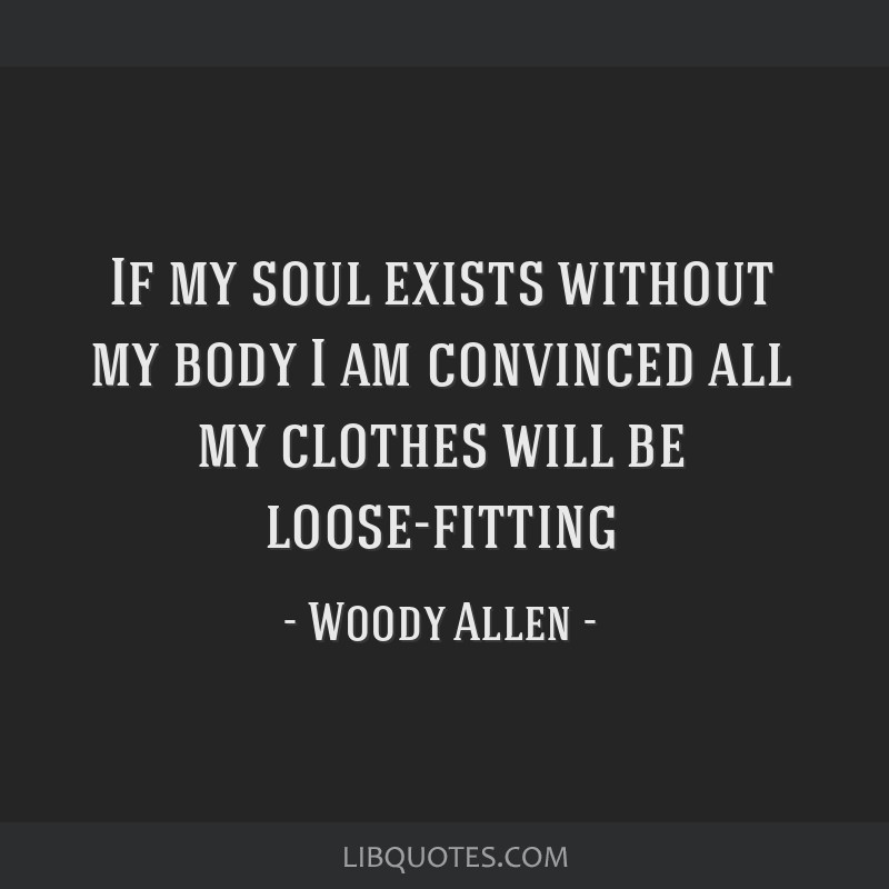 If my soul exists without my body I am convinced all my clothes will be loose-fitting