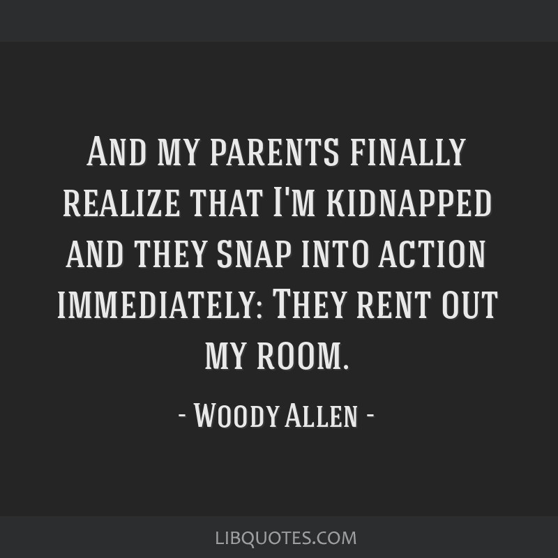 And my parents finally realize that I'm kidnapped and they snap into action immediately: They rent out my room.