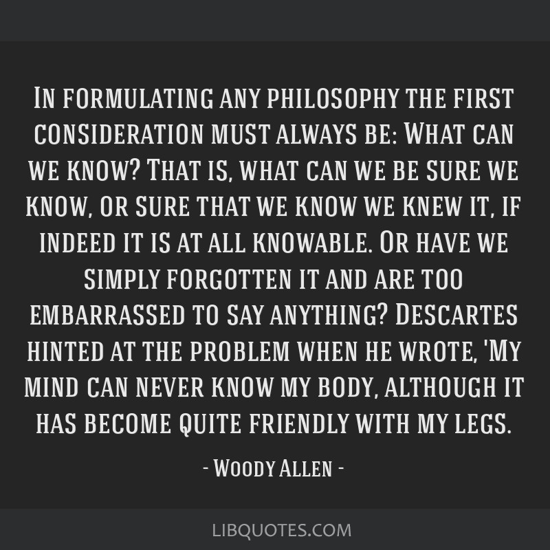 In formulating any philosophy the first consideration must always be: What can we know? That is, what can we be sure we know, or sure that we know we ...