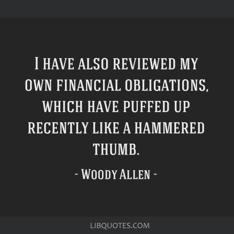 I have also reviewed my own financial obligations, which have puffed up recently like a hammered thumb.