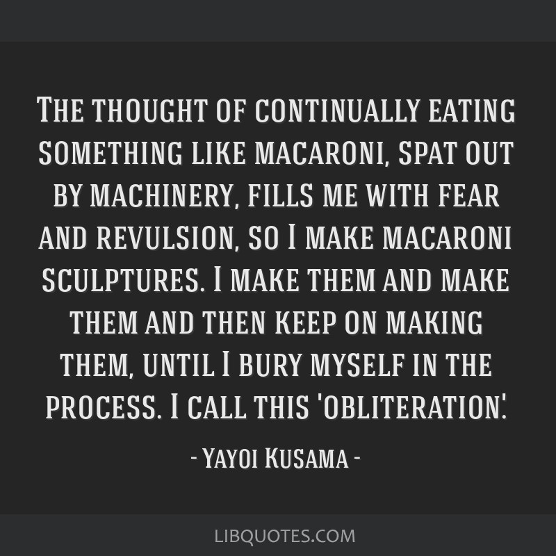 The thought of continually eating something like macaroni, spat out by machinery, fills me with fear and revulsion, so I make macaroni sculptures. I...