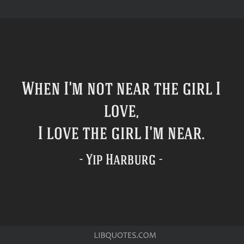 When I'm not near the girl I love, I love the girl I'm near.