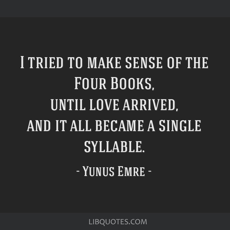 I tried to make sense of the Four Books, until love arrived, and it all became a single syllable.