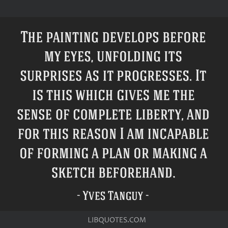 The painting develops before my eyes, unfolding its surprises as it progresses. It is this which gives me the sense of complete liberty, and for this ...